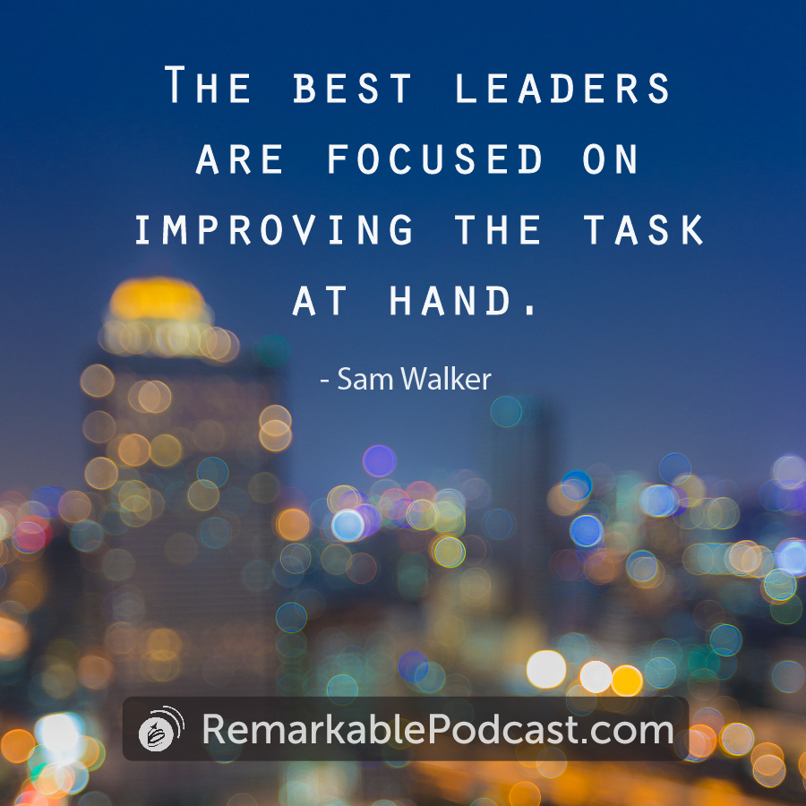 Quote:  The best leaders are focused on improving the task at hand.