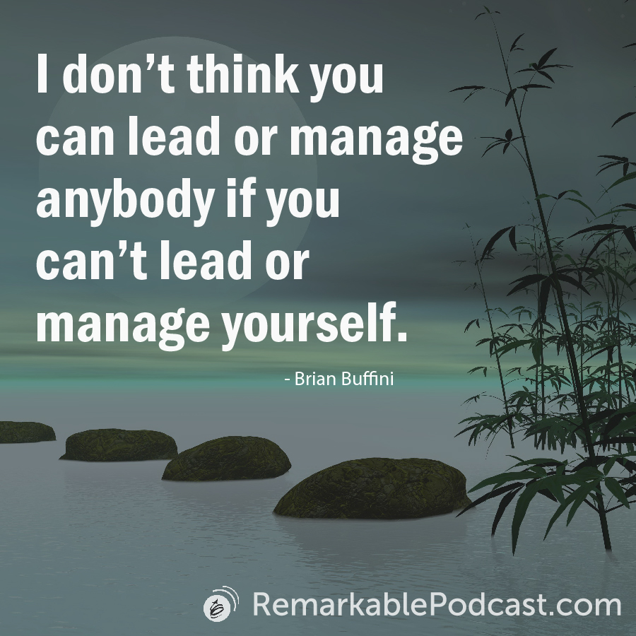I don't think you can lead or manage anybody if you can't lead or manage yourself. -Brian Buffini