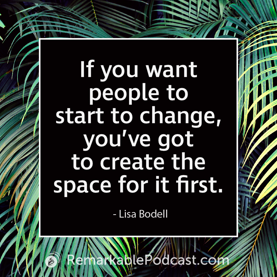 If you want people to start to change, you've got to create the space for it first. - Lisa Bodell