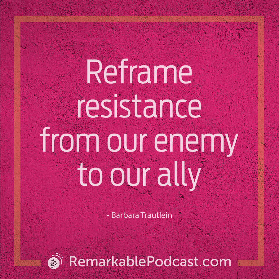 Reframe resistance from our enemy to our ally. - Barbara Trautlein