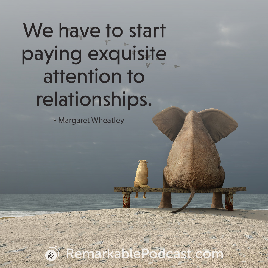 We have to start paying exquisite attention to relationships.