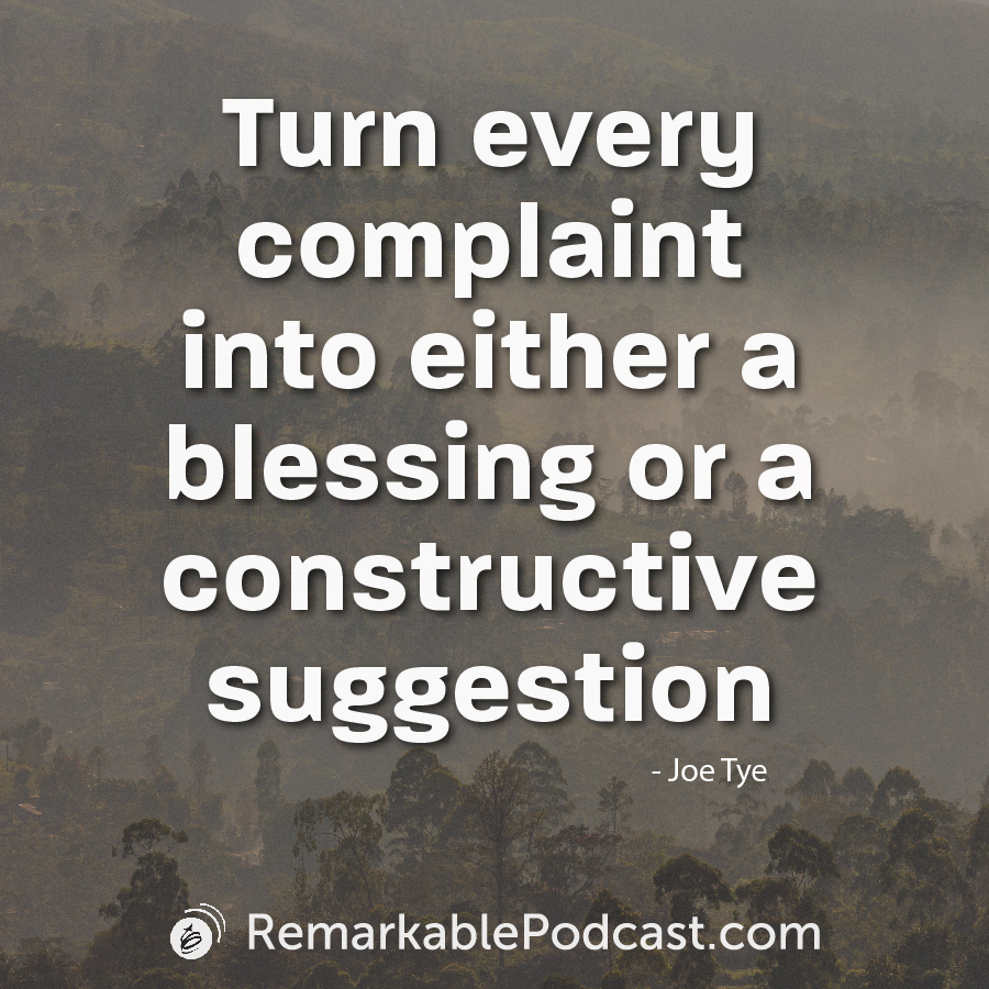 Turn every complaint into either a blessing or a constructive suggestion - Joe Tye