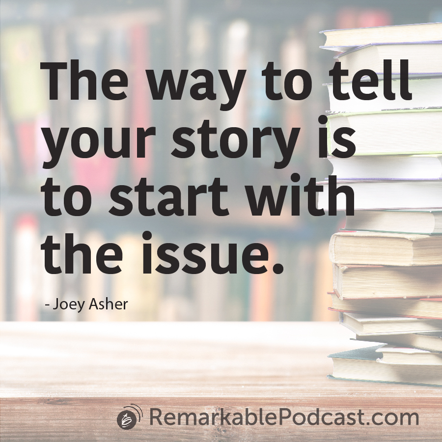 The way to tell your story is to start with the issue. - Joey Asher