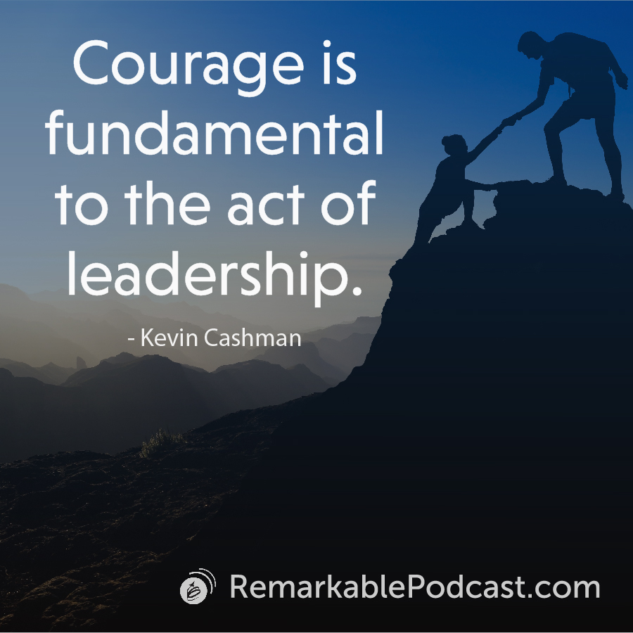 Courage is fundamental to the act of leadership.