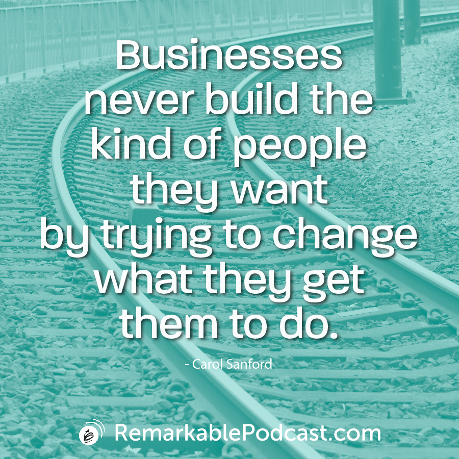 Businesses never build the kind of people they want by trying to change what they get them to do.