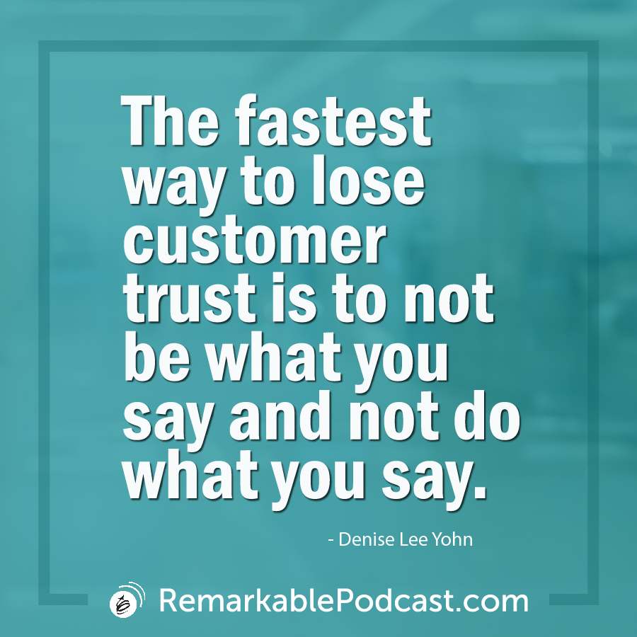 The fastest way to lose customer trust is to not be what you say and not do what you say.
