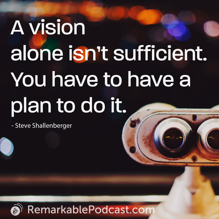 A vision alone isn't sufficient. You have to have a plan to do it.