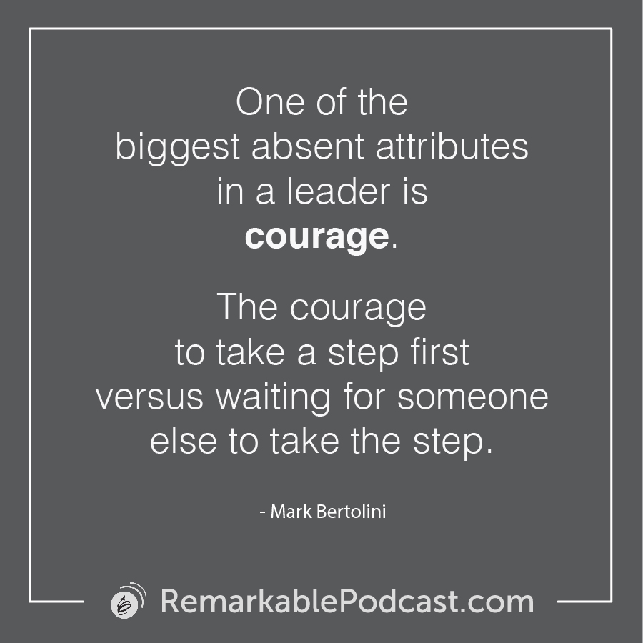 One of the biggest absent attributes in a leader is courage. The courage to take a step first versus waiting for someone else to take the step.