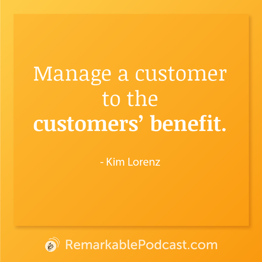 Quote Image: Manage a customer to the customers' benefit. Said by Kim Lorenz on The Remarkable Leadership Podcast with Kevin Eikenberry