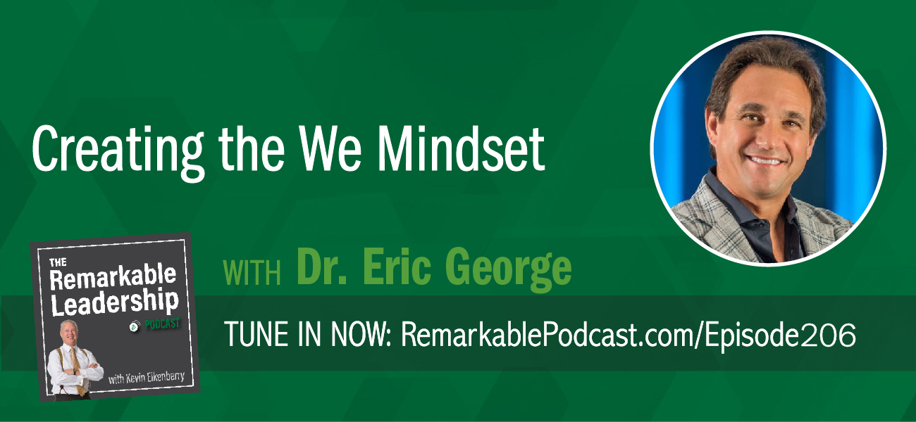 An episode of The Remarkable Leadership Podcast with Kevin Eikenberry. Episode title is Creating the We Mindset with Dr. Eric George.