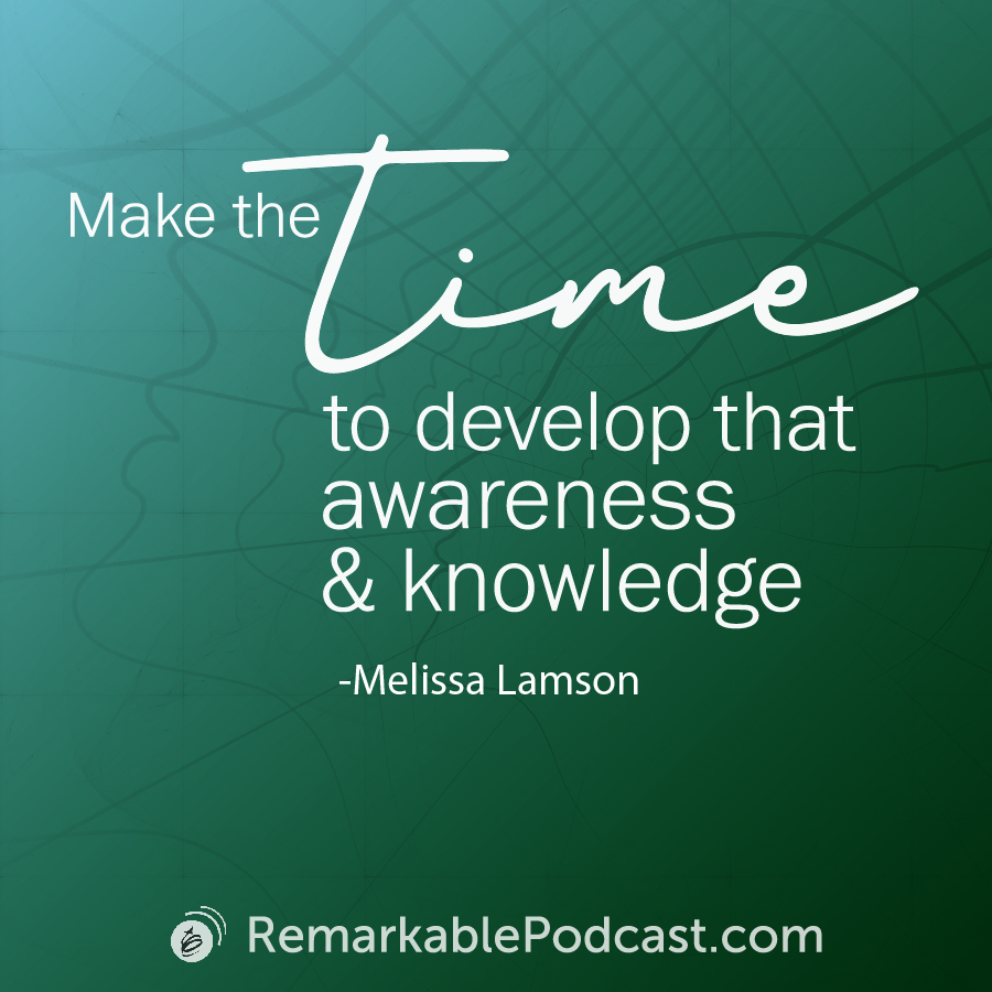 Quote Image: Make the time to develop that awareness and knowledge. Quote by Melissa Lamson on The Remarkable Leadership Podcast