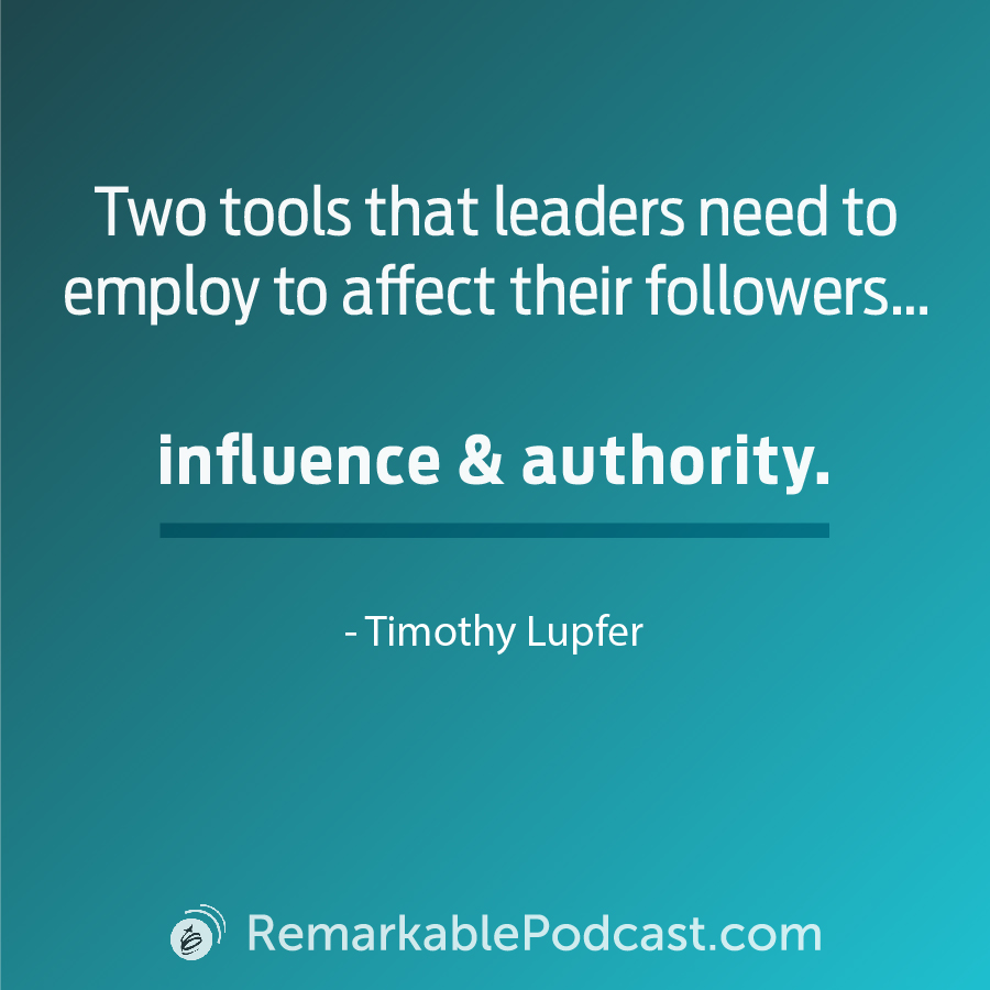 Quote Image: Two tools that leaders need to employ to affect their followers ... influence and authority. Said by Timothy Lupfer on The Remarkable Leadership Podcast