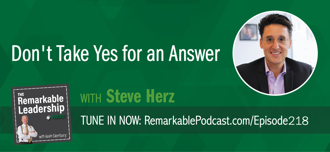 Don't Take Yes for an Answer with Steve Herz on The Remarkable Leadership Podcast with Kevin Eikenberry
