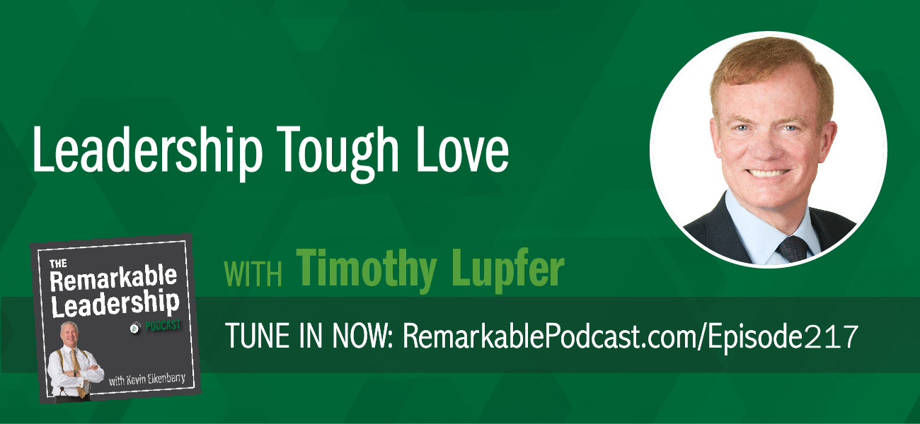 Leadership Tough Love with Timothy Lupfer on The Remarkable Leadership Podcast with Kevin Eikenberry
