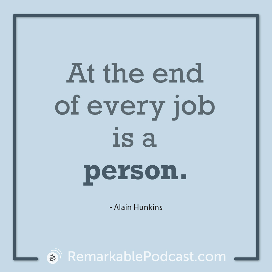Quote Image: At the end of every job is a person. Said by Alain Hunkins