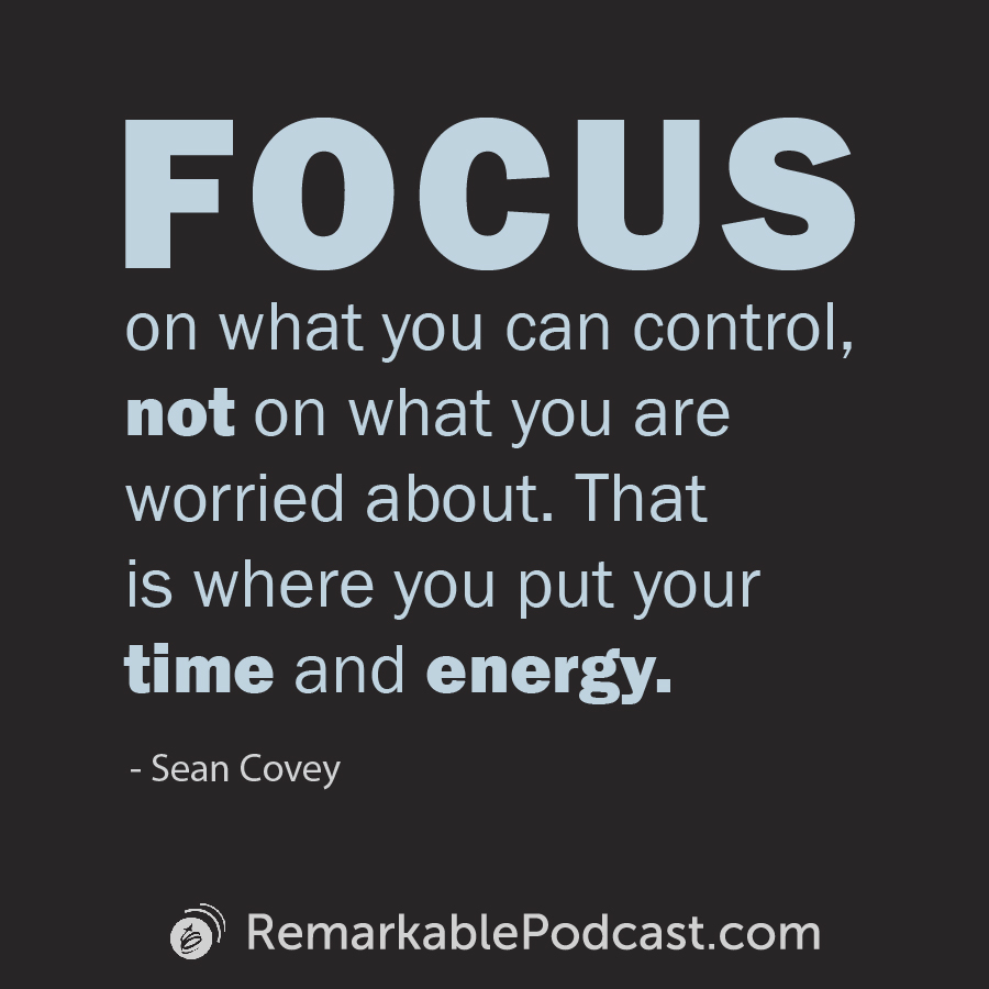 Quote Image: Focus on what you can control, not on what you are worried about. That is where you put your time and energy. Said by Sean Covey