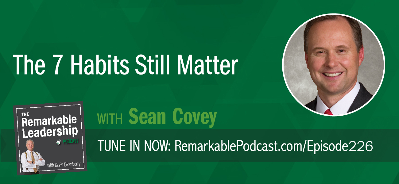 The 7 Habits Still Matter with Sean Covey on The Remarkable Leadership Podcast
