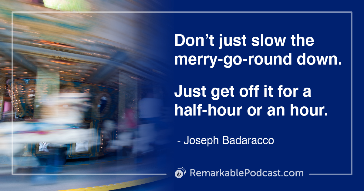 Quote Image: Don't just slow the merry-go-round down. Just get off it for a half-hour or an hour. (17:40)
