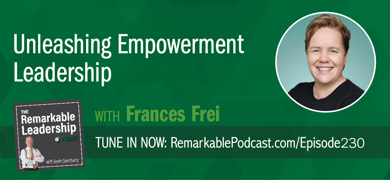 Unleashing Empowerment Leadership with Frances Frei on The Remarkable Leadership Podcast