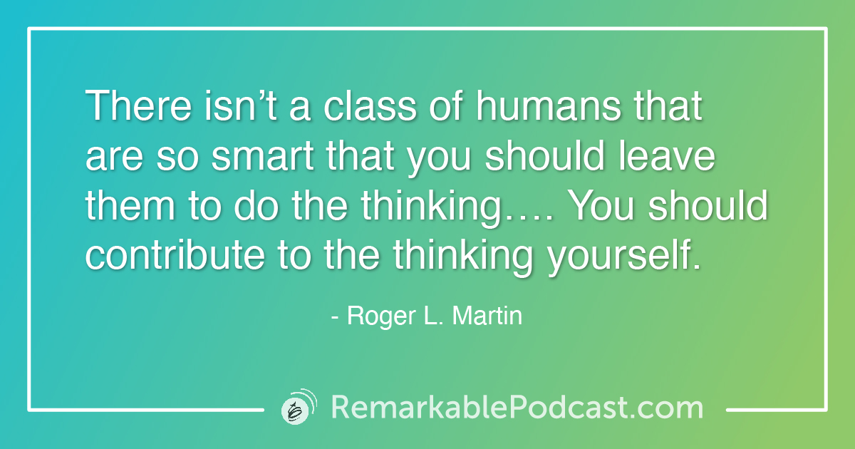 Quote Image: Sometimes we need to think differently. Kevin sits down with Roger L. Martin, author of When More is Not Better – Overcoming America's Obsession with Economic Efficiency. In his latest book, Roger explains how more is better for a while until we become obsessed. Roger and Kevin tackle leadership as it relates to models and working in silos. The job of a good leader is to not only encourage but make sure communication is happening across departments. Systems aren't complicated, just complex. We need to consider how things work together and have real discussions about the pieces of the puzzle for more robust decisions. Roger also shares the big picture of economic efficiency and how we as leaders and individuals play a role in the system.