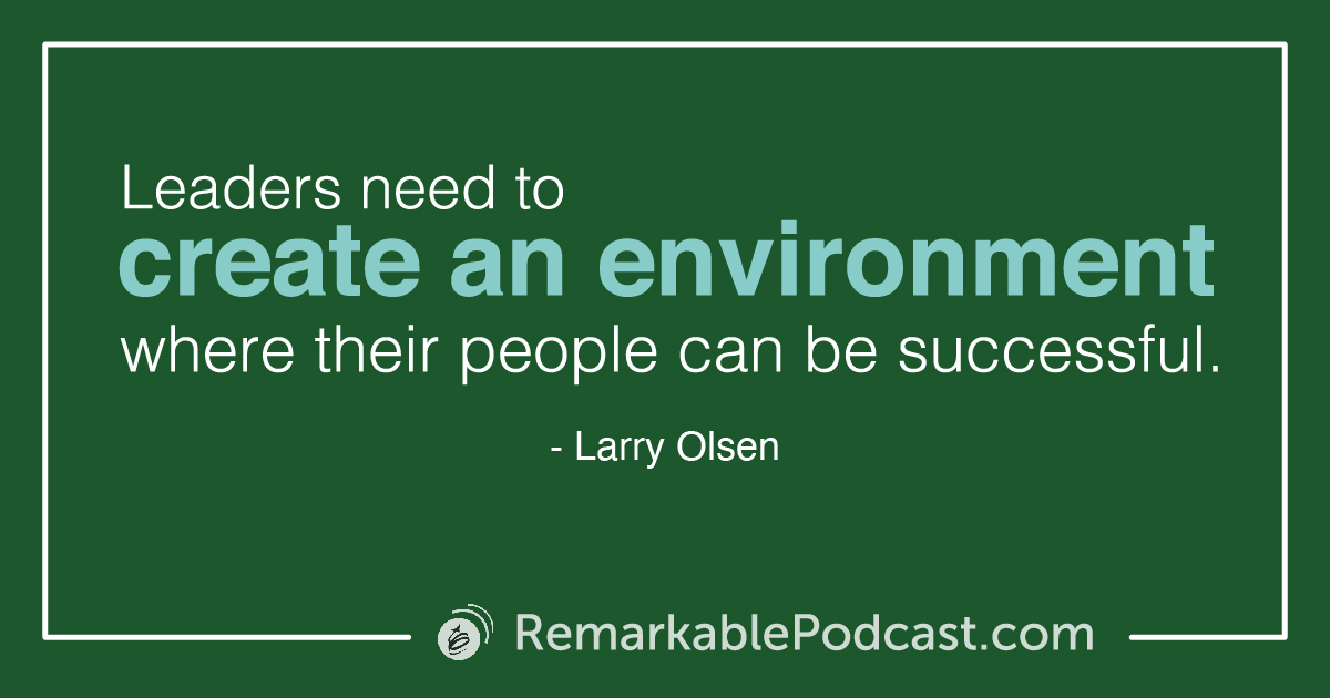 Quote Image: Leaders need to create an environment where their people can be successful. Larry Olsen